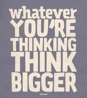 Whatever you're thinking, think bigger