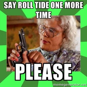 Madea - SAY ROLL TIDE ONE MORE TIME PLEASE