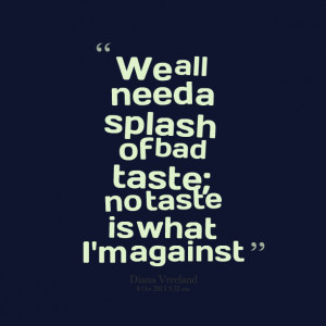 Quotes Picture: we all need a splash of bad taste; no taste is what i ...