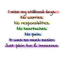 miss my childhood days. no worries. no responsibilities. no ...
