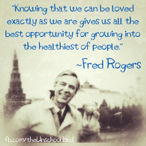 Unconditional Love, the only way to love your kids.. Fred Rogers