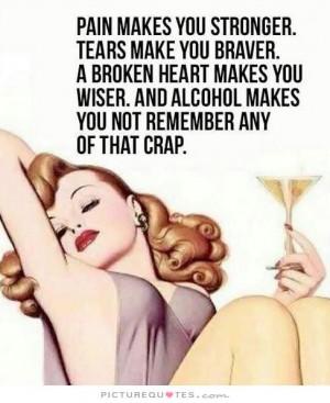 makes you stronger. Tears make you braver. A broken heart makes you ...