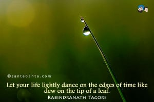 ... life lightly dance on the edges of time like dew on the tip of a leaf