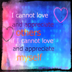 ... love and appreciate others if I cannot love and appreciate myself