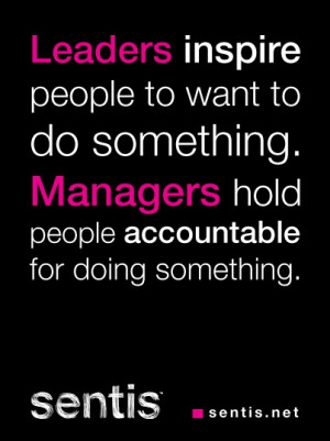 Leaders inspire people to want to do something. Managers hold people ...