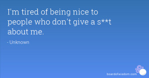 tired of being nice to people who don't give a s**t about me.
