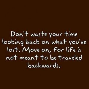 Don't waste your time looking back on what you've lost. Move on,For ...