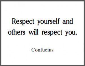 Respect yourself and others will respect you.