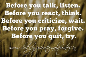 ... , wait. Before you pray, forgive. Before you quit, try. ~ Anonymous