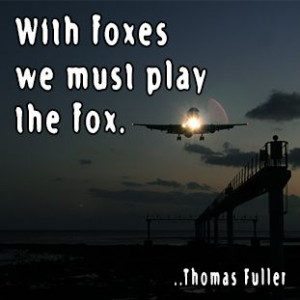 With foxes we must play the fox. Thomas Fuller