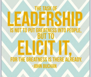 ... but to elicit it. For the greatness is there already. ~ John Buchan