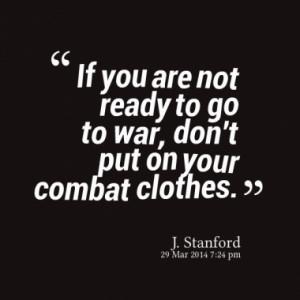 If you are not ready to go to war, don't put on your combat clothes.