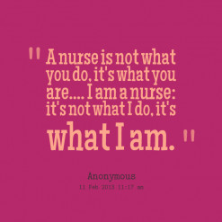 quotes A nurse is not what you do, it\'s what you are.... I am a nurse ...