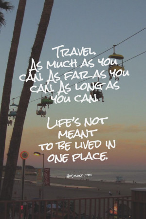 Travel as much as you can. As far as you can. As long as you can.