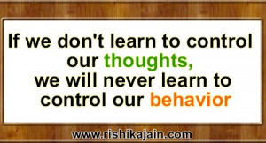 ... to control our thoughts, we will never learn to control our behavior