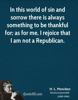 ... to be thankful for; as for me, I rejoice that I am not a Republican