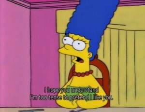 ... too tense to pretend I like you. The 100 Best Classic Simpsons Quotes
