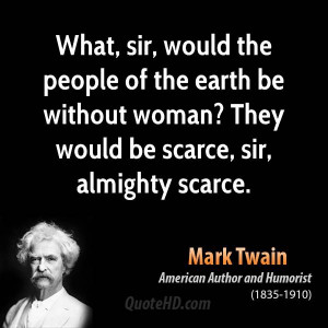 What, sir, would the people of the earth be without woman? They would ...