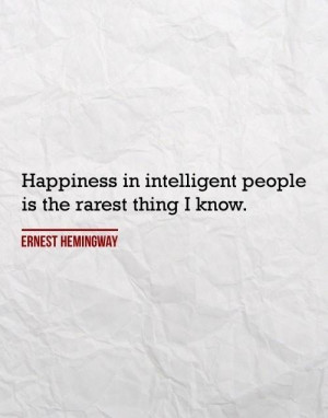 Ernest Hemingway Quote: Happiness In Intelligent People Is The Rarest ...