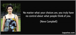 ... truly have no control about what people think of you. - Neve Campbell
