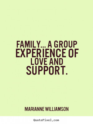 """Family... a group experience of love and support. """""""
