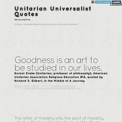 ... Unitarian Universalist Quotes. Goodness is an art to be studied in our