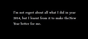 not regret about all what I did in year 2014, but I learnt from it ...