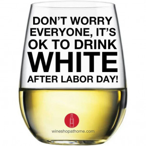 Funny Wine Tasting Quotes | White wine after Labor Day... absolutely ...