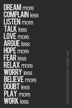 Dream More Complain Less Listen More Love More Argue Less Hope More ...