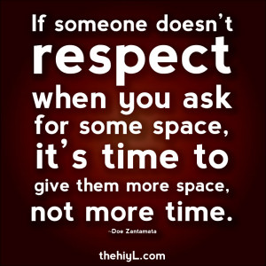 If someone doesn't respect when you ask for some space, it's time to ...