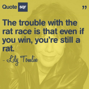 with the rat race is that even if you win, you're still a rat ...
