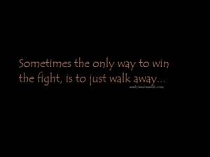 Sometimes the only way to win the fight, is to just walk away...