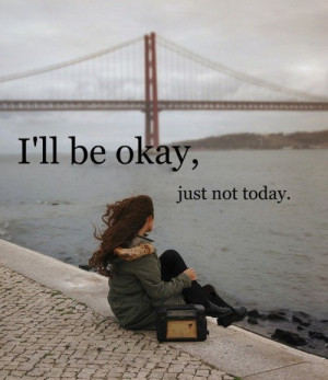 ll be ok, just not today