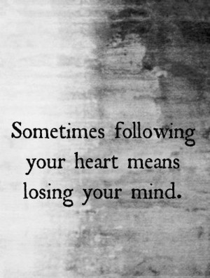 ... Losing Your Mind: Quote About Following Your Heart Means Losing Your