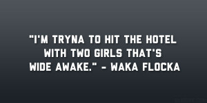 """... hit the hotel with two girls that's wide awake."""" – Waka Flocka"""