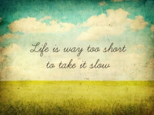 life is way too short to take it slow