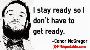 stay ready so I don't have to get ready. -Conor McGregor