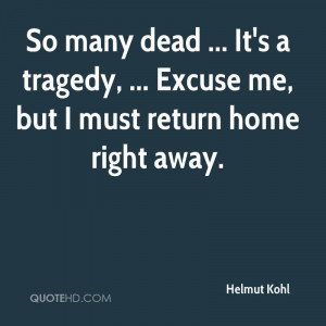 ... Tragedy, Excuse Me, But I Must Return Home Right Away. - Helmut Kohl
