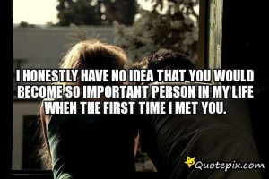 BECOME SO IMPORTANT PERSON IN MY LIFE WHEN THE FIRST TIME I MET YOU