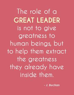 The Role Of A Great Leader Is Not To Give Greatness To Human Beings ...