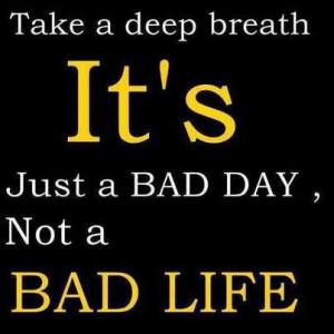 take a deep breath it s just a bad day not a bad life
