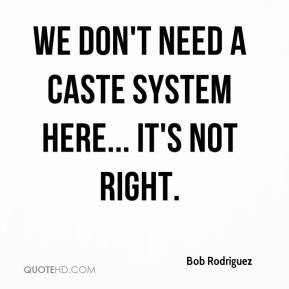 Bob Rodriguez - We don't need a caste system here... It's not right.