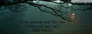 "... feel the rain. others just get wet."" ― bob marley , Pictures"
