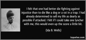 felt that one had better die fighting against injustice than to die ...