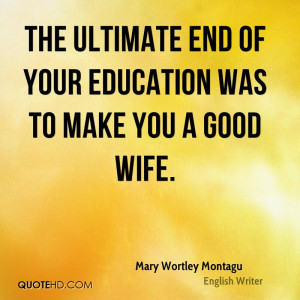 The ultimate end of your education was to make you a good wife.