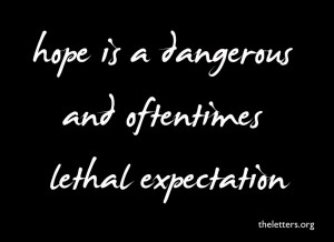Hope Is Dangerous And Oftentimes Lethal Expectation Quote