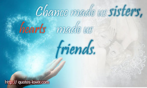 Chance made us sisters, hearts made us friends