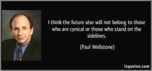... who are cynical or those who stand on the sidelines. - Paul Wellstone