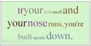 If your feet smell and your nose runs, you're built upside down.