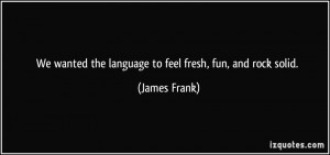 ... wanted the language to feel fresh, fun, and rock solid. - James Frank
